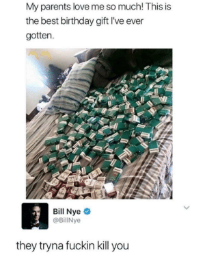 He speaks the truth! via /r/memes https://ift.tt/2zkp9O9: My parents love me so much! This is  the best birthday gift I've ever  gotten.  Bill Nye  @BillNye  they tryna fuckin kill you He speaks the truth! via /r/memes https://ift.tt/2zkp9O9