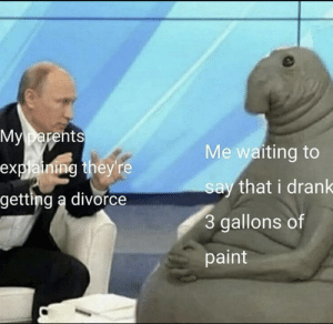 me_irl: My parents  Me waiting to  explaining they're  say that i drank  getting a divorce  3 gallons of  paint me_irl