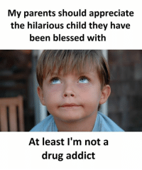 cocaine is a hell of a drug: My parents should appreciate  the hilarious child they have  been blessed with  At least I'm not a  drug addict