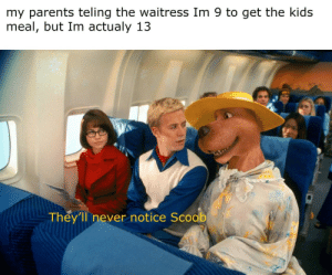 You have entered Incognito mode: my parents teling the waitress Im 9 to get the kids  meal, but Im actualy 13  They'll never notice Scoob You have entered Incognito mode