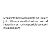 just chill: My parents think l wake up late but I literally  just chill in my room after I wake up to avoid  interactions as much as possible because l  love being alone