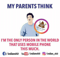 Memes, Indian, and 🤖: MY PARENTS THINK  O O  INDIAN SHIT  I'M THE ONLY PERSON INTHE WORLD  THAT USES MOBILE PHONE  THIS MUCH.  CE/indianshit indianshit  O/indian shit Whyyy