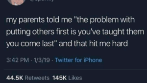 "Iphone, Parents, and Twitter: my parents told me ""the problem with  putting others first is you've taught them  you come last"" and that hit me hard  3:42 PM .1/3/19 Twitter for iPhone  44.5K Retweets 145K Likes That hit you hard?"