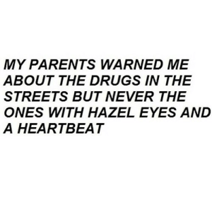 Drugs, Parents, and Streets: MY PARENTS WARNED ME  ABOUT THE DRUGS IN THE  STREETS BUT NEVER THE  ONES WITH HAZEL EYES AND  A HEARTBEAT https://iglovequotes.net/