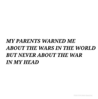 Head, Parents, and Never: MY PARENTS WARNED ME  ABOUT THE WARS IN THE WORLI  BUT NEVER ABOUT THE WAR  IN MY HEAD