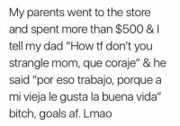 "Af, Bitch, and Dad: My parents went to the store  and spent more than $500 &  tell my dad ""How tf don't you  strangle mom, que coraje"" & he  said ""por eso trabajo, porque a  mi vieja le gusta la buena vida'""  bitch, goals af. Lmao 😏😏 pretty much 💍💍 Follow @puro_jajaja"