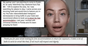 Entitled Influencer Asks For Free Hotel Stay, Gets Told Off By Hotel Owner: My partner and I are planning to come to Dublin  for an early Valentines Day weekend from Feb  8th - 12th to explore the area. As I was  searching for places to stay, I came across your  stunning hotel and would love to feature you in  my YouTube videos/dedicated Instagram  stories/posts to bring traffic to your hotel and  recommend others to book up in return for free  accommodation. Last year I worked with  Universal Orlando in Florida and it's been  amazing for them!  Thank you for your email looking for free accommodation in return for exposure. It takes a lot of  balls to send an email like that, If not much self-respect and dignity. Entitled Influencer Asks For Free Hotel Stay, Gets Told Off By Hotel Owner