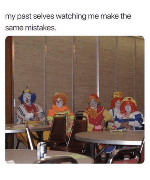 Meirl: my past selves watching me make the  same mistakes. Meirl