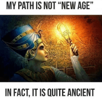 "Memes, Psychology, and Ancient: MY PATH IS NOT ""NEW AGE""  IN FACT ITIS QUITE ANCIENT Rp @eclectically_esoteric In the East(within), the ""New Age"" was never quite not because — Theres nothing new under the sun and nothing old under the moon. For these reasons, I don't work with ""angels"" or ""ascended masters."" I AM PRACTICAL. I stick with the Earth, Sun, Moon, Galactic Core, Universal Prime Creator and Infinite Sources as my main connection points. This whole ""new age"" movement is a multidimensional psychological operation designed to channel the soul energy of the ""believers"" of these teachings up to the ""ascended"" teachers and one of the false-light teachings that infects the New (c)Age movement is that there is no such thing as right and wrong, that everything is just an ""experience"" that is there to teach us a lesson. While it is true that we can learn valuable lessons from adverse circumstances, this does not mean that it is necessary or desirable to be continually oppressed, manipulated, implanted, deceived, enslaved and drained of energy. Those are experiences the human race has had far too much of already.. . . . . .You can seek to learn from all your experience and if you are open to learning from your experiences, then the more you are attacked, the more knowledgeable you become. But, experience is a reason to an end of learning a lesson and those who make experience the end goal are going down the negative path. 4biddenknowledge"