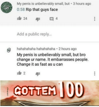 Penis, Change, and Got: My penis is unbelievably small, but 3 hours ago  0:58 Rip that guys face  1白24  Add a public reply..  hahahahaha hahahahaha 2 hours ago  My penis is unbelievably small, but bro  change ur name. It embarrasses people.  Change it as fast as u can  GOTTEM 00 So guys, we got em