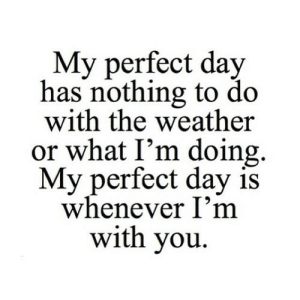 https://iglovequotes.net/: My perfect day  has nothing to do  with the weather  or what I'm doing  My perfect day is  whenever I'm  with you https://iglovequotes.net/