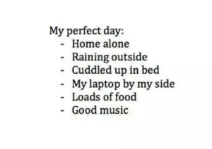 Being Alone, Food, and Home Alone: My perfect day:  Home alone  Raining outside  Cuddled up in bed  - My laptop by my side  Loads of food  Good music