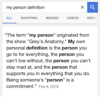 """""""you're my person, you'll always be my person"""" https://t.co/SIbAIyczmt: my person definition  VIDEOS  ALL  SHOPPING  IMAGES  NEWS  """"The term """"my person"""" originated from  the show """"Grey's Anatomy."""" My own  personal definition is the person you  go to for everything, the person you  can't live without, the person you can't  stay mad at, and the person that  supports you in everything that you do.  Being someone's """"person"""" is a  commitment  33  Feb 9, 2016 """"you're my person, you'll always be my person"""" https://t.co/SIbAIyczmt"""