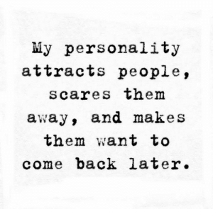 Back, Personality, and Them: My personality  attracts people,  scares thenm  away, and makes  them want to  come back later