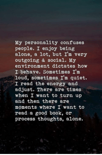 being alone: My personality confuses  people. I enjoy being  alone, a lot, but I'm very  outgoing & social. My  environment dictates how  I behave. Sometimes I'm  loud, sometimes I'm quiet.  I read the energy and  adjust. There are times  when I want to turn up  and then there are  moments where I want to  read a good book, or  process thoughts, alone.