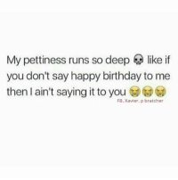Birthday, Memes, and Petty: My pettiness runs so deep like if  you don't say happy birthday to me  then I ain't saying it to you  FB. Xavier. p bratcher 💯
