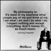 Anthony Hopkins, Life, and Memes: My philosophy is:  It's none of my business what  people say of me and think of me.  I am what I am and I do what I do.  expect nothing and accept  everything. And it makes life  so much easier.  Anthony Hopkins
