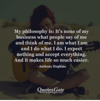 Anthony Hopkins, Life, and Business: My philosophy is: It's none of my  business what people sav of me  and think of me. I am what I am  and I do what I do. I expect  nothing and accept everything.  And it makes life so much easier.  - Anthony Hopkins  Quotes Gate  www.quotesgate.com