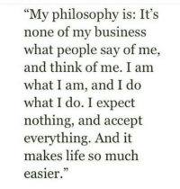 "Life, Business, and Philosophy: ""My philosophy is: It's  none of my business  what people say of me,  and think of me. I am  what I am, and I d<o  what I do. I expect  nothing, and accept  everything. And it  makes life so much  easier"