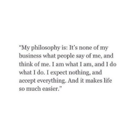 """Life, Business, and Philosophy: """"My philosophy is: It's none of my  business what people say of me, and  think of me. I am what I am, and I do  what I do. I expect nothing, and  accept everything. And it makes life  so much easier"""""""
