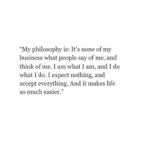 """Life, Business, and Philosophy: """"My philosophy is: It's none of my  business what people say of me, and  think of me. I am what I am, and I do  what I do. I expect nothing, and  accept everything. And it makes life  so much easier."""""""