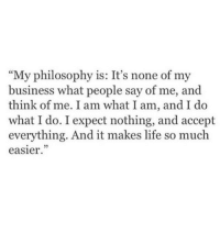 """Life, Business, and Philosophy: """"My philosophy is: It's none of my  business what people say of me, and  think of me. I am what I am, and I do  what I do. I expect nothing, and accept  everything. And it makes life so much  easier  5"""