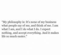 """Life, Business, and Http: """"My philosophy is: It's none of my business  what people say of me, and think of me. I am  what I am, and I do what I do. I expect  nothing, and accept everything. And it makes  life so much easier."""" http://iglovequotes.net/"""