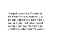 """Life, Business, and Philosophy: """"My philosophy is: It's none of  my business what people say of  me and think of me. I am what I  am, and I do what I do. I expect  nothing, and accept everything.  And it makes life so much easie""""  95"""
