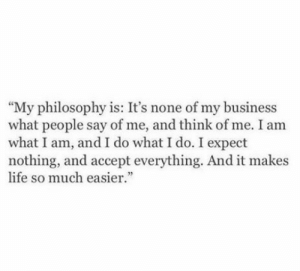 "Acceptability: ""My philosophy is: It's none of my business  what people say of me, and think of me. I am  what I am, and I do what I do. I expect  nothing, and accept everything. And it makes  life so much easier"