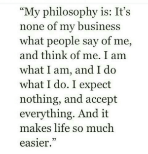 "My Business: ""My philosophy is: It's  none of my business  what people say of me,  and think of me. I am  what I am, and I d<o  what I do. I expect  nothing, and accept  everything. And it  makes life so much  easier"