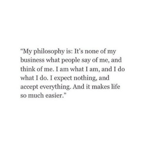 "Philosophy: ""My philosophy is: It's none of my  business what people say of me, and  think of me. I am what I am, and I do  what I do. I expect nothing, and  accept everything. And it makes life  so much easier."""