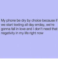 Fall, Life, and Love: My phone be dry by choice because if  we start texting all day errday, we're  gonna fall in love and l don't need that  negativity in my life right now Being undesirable isn't as easy as ya think ☺️