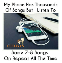 Anyone Else ?: My Phone Has Thousands  Of Songs But I Listen To  I I I I I I S  Some 7-8 Songs  On Repeat All The Time Anyone Else ?