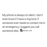 Funny, Memes, and Phone: My phone is always on silent. I don't  even know if I have a ring tone.f  someone ever needs to contact me in  an emergency, I suggest you call  someone else. esarcasm_ only SarcasmOnly