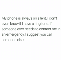Bitch, Memes, and Phone: My phone is always on silent. I don't  even know if I have a ring tone. lf  someone ever needs to contact me in  an emergency, I suggest you call  someone else.  l suggest you cal I'm a danger to myself so it's best I don't help others 😬 Follow my main bitch @thespeckyblonde @thespeckyblonde @thespeckyblonde @thespeckyblonde