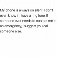 Memes, Phone, and 🤖: My phone is always on silent. I don't  even know if I have a ring tone. lf  someone ever needs to contact me in  an emergency, I suggest you call  someone else