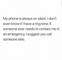 Memes, Phone, and 🤖: My phone is always on silent. I don't  even know if I have a ring tone.f  someone ever needs to contact me in  an emergency, I suggest you cal  someone else 😁