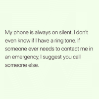 Funny, Phone, and Text: My phone is always on silent. I don't  even know if I have a ring tone. If  someone ever needs to contact me in  an emergency, I suggest you call  someone else. Or just text me.