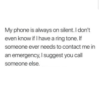 Phone, Emergency, and Ring: My phone is always on silent. I don't  even know if I have a ring tone.f  someone ever needs to contact me in  an emergency, I suggest you call  someone else.