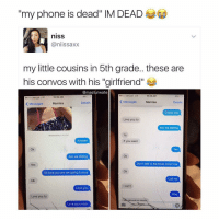 "She said ""my phone is dead"" 😩😂 WSHH: my phone is dead"" INM DEAD  niSS  niissaxx  my little cousins in 5th grade.. these are  his convos with his ""girlfriend""  @maasturwate  o Verizon LTE  10:36 AM  4%  10:36 AM  e ooo Verizon LTE  Messages  Marrisa  Details  Details  Messages  Marrisa  O love you  Love you to  Are we dai ting  Wednesday 5:43 PM  Ya  Answer  If you want  Ok  Yes  Ok  Are we dating  Don't talk to Nicholas tomorrow  Yes  Ok  Ok love you are we going to kiss  Call me  ldk  can't  Love you  Why  Love you to  hnnaiic ripa  Love you more She said ""my phone is dead"" 😩😂 WSHH"