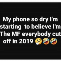 Phone, Hood, and Believe: My phone so dry Im  starting to believe l'm  The MF everybody cut  off in 2019 Hold up..🤦‍♂️😂