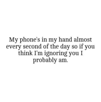 http://iglovequotes.net/: My phone's in my hand almost  every second of the day so if you  think I'm ignoring you I  probably am. http://iglovequotes.net/