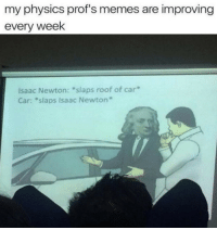 "Memes, Physics, and Isaac Newton: my physics prof's memes are improving  every week  Isaac Newton: ""slaps roof of car*  Car: *slaps Isaac Newton"