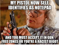 Memes, Free, and Racist: MY PISTOL NOW SEL  IDENTIFIESAS NOTEPAD  AND YOU MUST ACCEPTITIN GUN  FREE ZONES OR YOU'RE A RACIST BIGOT  imgiip.com