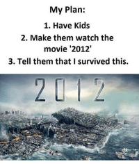 Alive, Memes, and Kids: My Plan:  1. Have Kids  2. Make them watch the  movie '2012'  3. Tell them that I survived this. 😂What a time to be alive