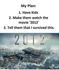 I Survived..: My Plan:  1. Have Kids  2. Make them watch the  movie '2012'  3. Tell them that I survived this. I Survived..