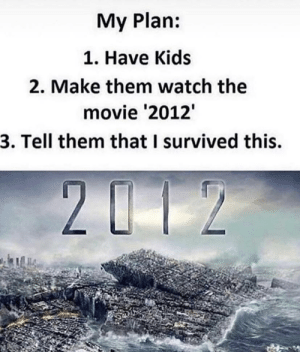 meirl by BanAllPineapples MORE MEMES: My Plan:  1. Have Kids  2. Make them watch the  movie '2012  3. Tell them that I survived this. meirl by BanAllPineapples MORE MEMES
