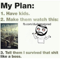 Dude, Memes, and Shit: My Plan:  1. Have kids.  2. Make them watch this:  fb.com/dud  oned  DUDE  KTIEER  3. Tell them I survived that shit  like a boss. 😁😂😁😁
