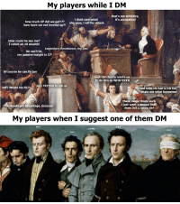 Ass, Fail, and Wtf: My players while I DM  that's not athletics,  it's acrobatics!  how much XP did we get???  how have we not leveled up?!  i dont care what  she says, i roll for attack  How could he see me?  I rolled an 18 stealth!  Legendary Resistance, my ass!  He can't lie,  my passive insight is 17!  Of course he can fly  well DM clearly wants us  to do this so WHATEVER  he's TRYING to kill us  wtf  ? Whats his AC?  last time HE had a crit fail,  thats not what happened  these magic items suck  i just want a dagger that  does 3d12, come on!  should get advantage, because  My players when I suggest one of them DM  ...no thx