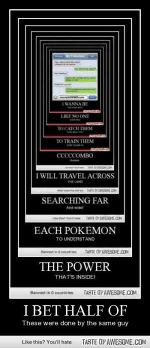I beT half ofhttp://omg-humor.tumblr.com: My Pokemen  CetpowNED  I WANNA BE  LIKE NO ONE  TO CATCH THEM  TO TRAIN THEM  CCCCCOMBO  I WILL TRAVEL ACROSS  THE LAND  TASTE OIPAWESOE COM  SEARCHING FAR  And wide!  TASTE OF AWESOME.COM  * hete  EACH POKEMON  TO UNDERSTAND  TASTE OF AWESOME.COM  Banned in O countries  THE POWER  THAT'S INSIDE!  TASTE OFAWESOME.COM  Banned in 0 countries  I BET HALF OF  These were done by the same guy  TASTE OF AWESOME.COM  Like this? You'll hate I beT half ofhttp://omg-humor.tumblr.com